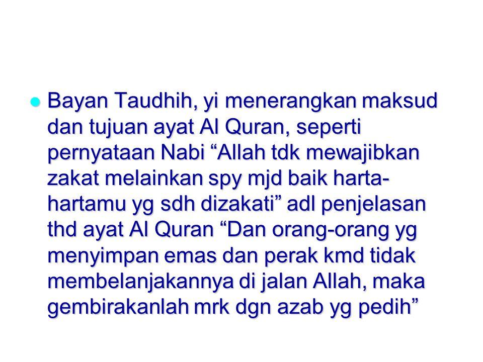 Bayan Taudhih, yi menerangkan maksud dan tujuan ayat Al Quran, seperti pernyataan Nabi Allah tdk mewajibkan zakat melainkan spy mjd baik harta- hartamu yg sdh dizakati adl penjelasan thd ayat Al Quran Dan orang-orang yg menyimpan emas dan perak kmd tidak membelanjakannya di jalan Allah, maka gembirakanlah mrk dgn azab yg pedih Bayan Taudhih, yi menerangkan maksud dan tujuan ayat Al Quran, seperti pernyataan Nabi Allah tdk mewajibkan zakat melainkan spy mjd baik harta- hartamu yg sdh dizakati adl penjelasan thd ayat Al Quran Dan orang-orang yg menyimpan emas dan perak kmd tidak membelanjakannya di jalan Allah, maka gembirakanlah mrk dgn azab yg pedih