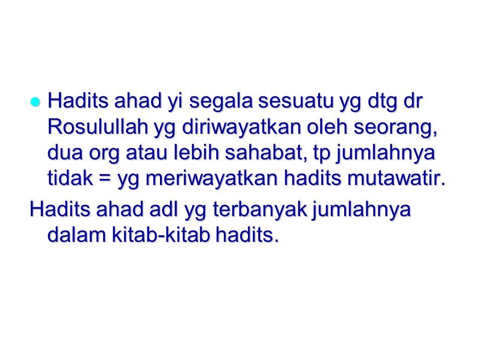 Hadits ahad yi segala sesuatu yg dtg dr Rosulullah yg diriwayatkan oleh seorang, dua org atau lebih sahabat, tp jumlahnya tidak = yg meriwayatkan hadits mutawatir.