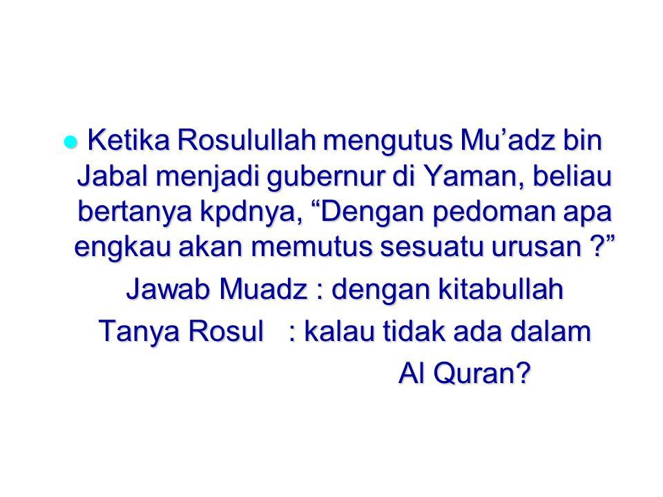 Ketika Rosulullah mengutus Mu'adz bin Jabal menjadi gubernur di Yaman, beliau bertanya kpdnya, Dengan pedoman apa engkau akan memutus sesuatu urusan ? Ketika Rosulullah mengutus Mu'adz bin Jabal menjadi gubernur di Yaman, beliau bertanya kpdnya, Dengan pedoman apa engkau akan memutus sesuatu urusan ? Jawab Muadz : dengan kitabullah Tanya Rosul : kalau tidak ada dalam Al Quran?