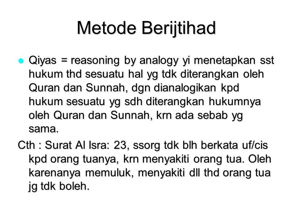 Metode Berijtihad Qiyas = reasoning by analogy yi menetapkan sst hukum thd sesuatu hal yg tdk diterangkan oleh Quran dan Sunnah, dgn dianalogikan kpd hukum sesuatu yg sdh diterangkan hukumnya oleh Quran dan Sunnah, krn ada sebab yg sama.