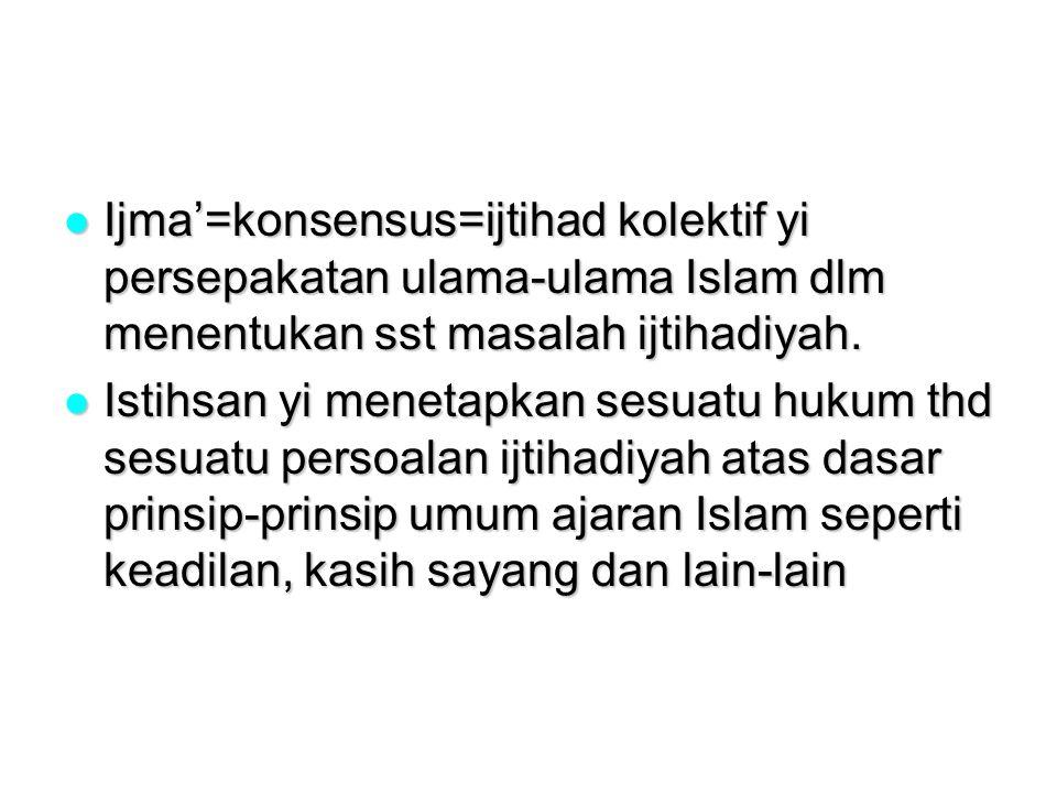 Ijma'=konsensus=ijtihad kolektif yi persepakatan ulama-ulama Islam dlm menentukan sst masalah ijtihadiyah.