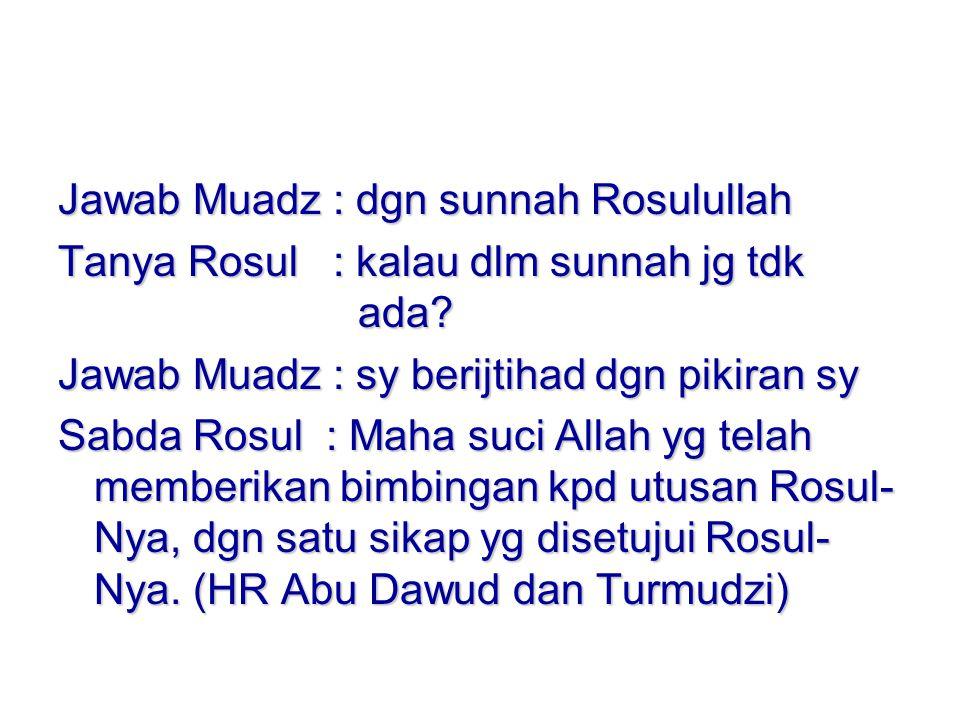 Jawab Muadz : dgn sunnah Rosulullah Tanya Rosul : kalau dlm sunnah jg tdk ada.