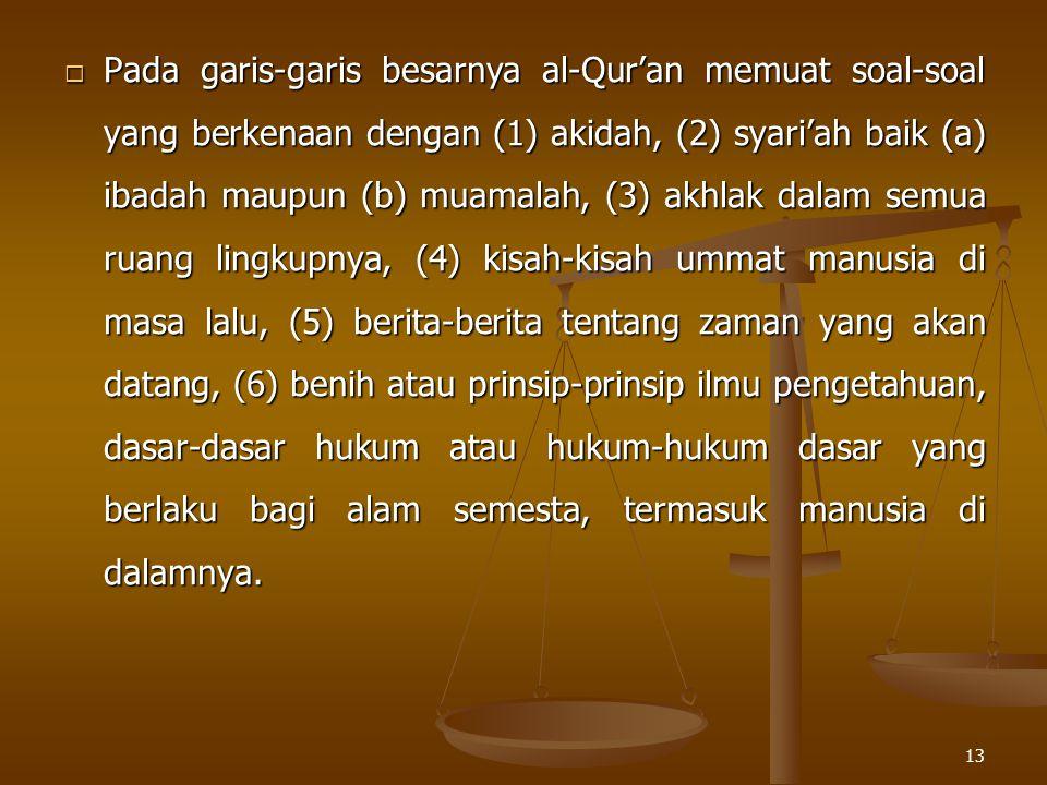 13  Pada garis-garis besarnya al-Qur'an memuat soal-soal yang berkenaan dengan (1) akidah, (2) syari'ah baik (a) ibadah maupun (b) muamalah, (3) akhl