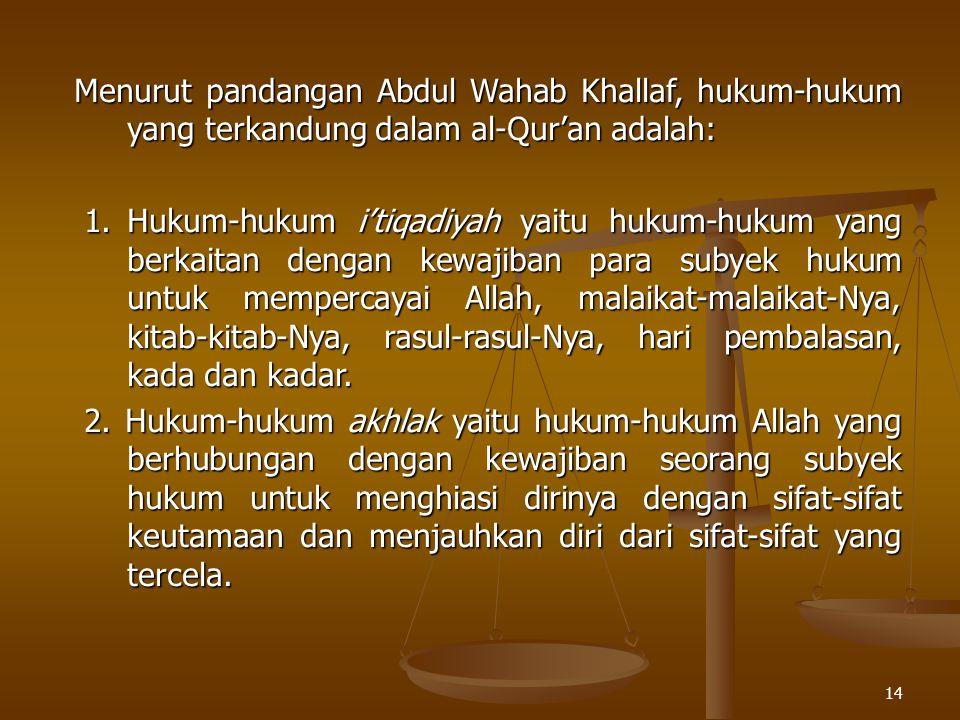 14 Menurut pandangan Abdul Wahab Khallaf, hukum-hukum yang terkandung dalam al-Qur'an adalah: 1.Hukum-hukum i'tiqadiyah yaitu hukum-hukum yang berkait
