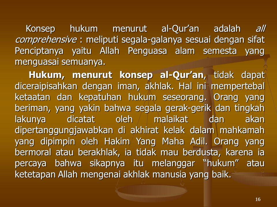 16 Konsep hukum menurut al-Qur'an adalah all comprehensive : meliputi segala-galanya sesuai dengan sifat Penciptanya yaitu Allah Penguasa alam semesta