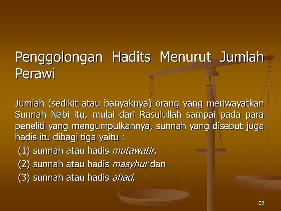 32 Penggolongan Hadits Menurut Jumlah Perawi Jumlah (sedikit atau banyaknya) orang yang meriwayatkan Sunnah Nabi itu, mulai dari Rasulullah sampai pad