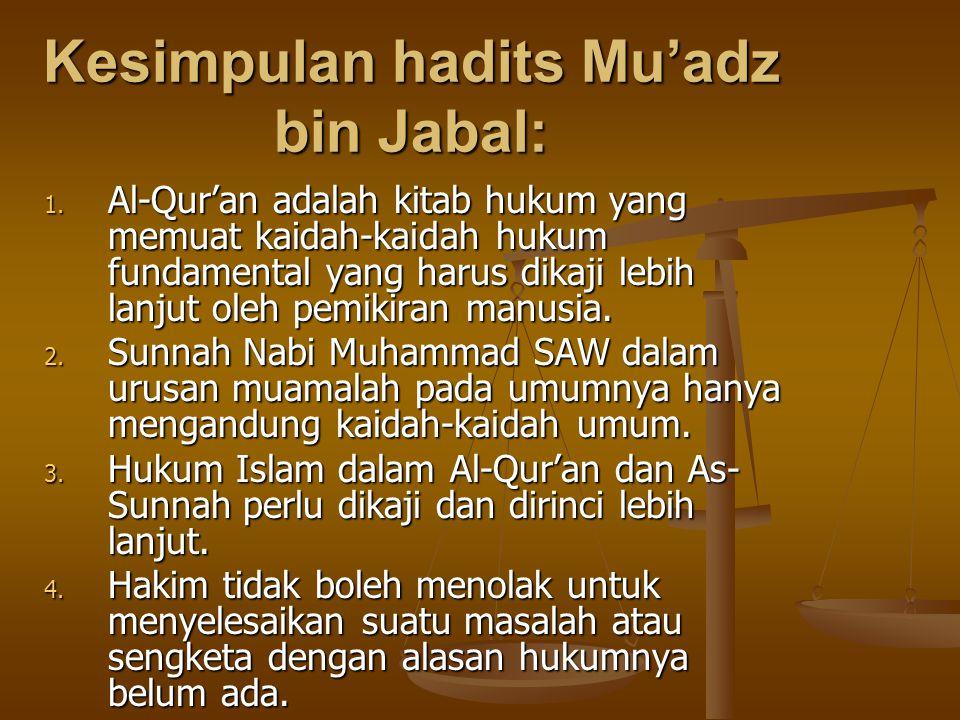 Kesimpulan hadits Mu'adz bin Jabal: 1. Al-Qur'an adalah kitab hukum yang memuat kaidah-kaidah hukum fundamental yang harus dikaji lebih lanjut oleh pe