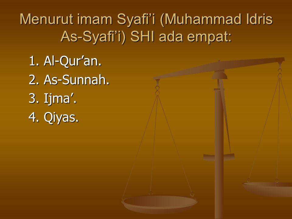 Menurut imam Syafi'i (Muhammad Idris As-Syafi'i) SHI ada empat: 1. Al-Qur'an. 2. As-Sunnah. 3. Ijma'. 4. Qiyas.