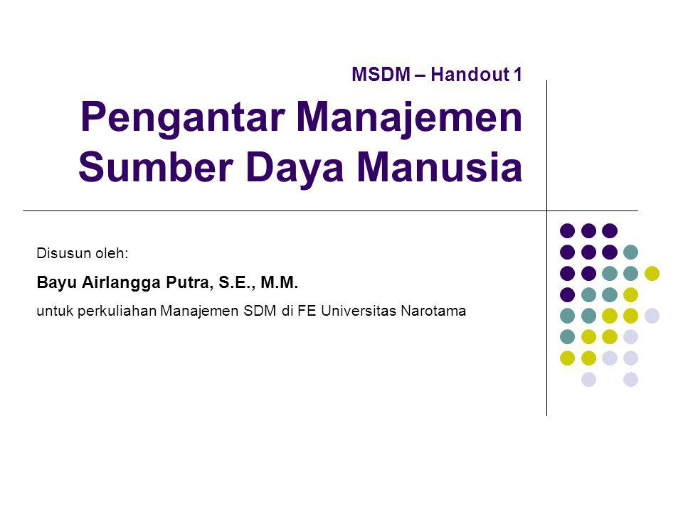 MSDM – Handout 1 Pengantar Manajemen Sumber Daya Manusia Disusun oleh: Bayu Airlangga Putra, S.E., M.M.