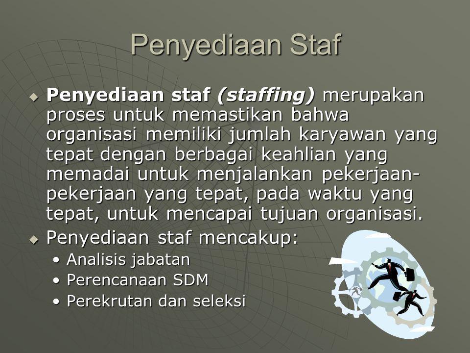 Penyediaan Staf  Penyediaan staf (staffing) merupakan proses untuk memastikan bahwa organisasi memiliki jumlah karyawan yang tepat dengan berbagai keahlian yang memadai untuk menjalankan pekerjaan- pekerjaan yang tepat, pada waktu yang tepat, untuk mencapai tujuan organisasi.