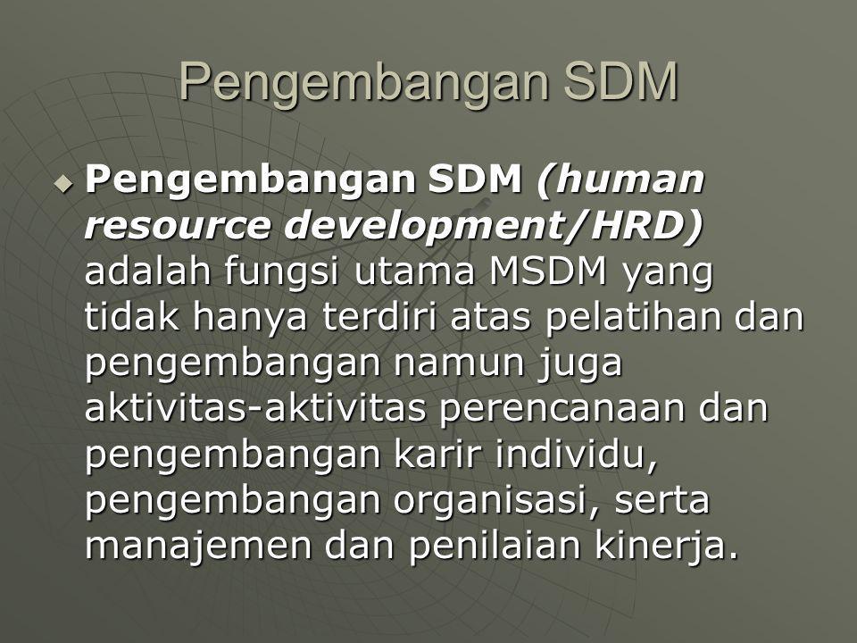 Pengembangan SDM  Pengembangan SDM (human resource development/HRD) adalah fungsi utama MSDM yang tidak hanya terdiri atas pelatihan dan pengembangan namun juga aktivitas-aktivitas perencanaan dan pengembangan karir individu, pengembangan organisasi, serta manajemen dan penilaian kinerja.