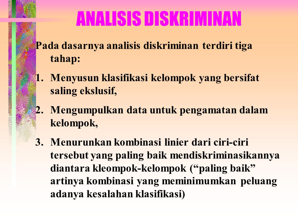 ANALISIS DISKRIMINAN Pada dasarnya analisis diskriminan terdiri tiga tahap: 1.Menyusun klasifikasi kelompok yang bersifat saling ekslusif, 2.Mengumpul