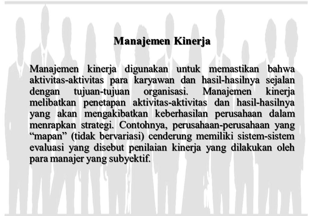 Manajemen Kinerja Manajemen kinerja digunakan untuk memastikan bahwa aktivitas-aktivitas para karyawan dan hasil-hasilnya sejalan dengan tujuan-tujuan