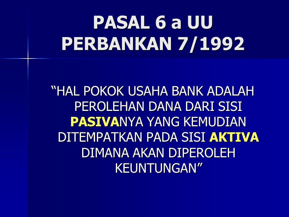 "PASAL 6 a UU PERBANKAN 7/1992 ""HAL POKOK USAHA BANK ADALAH PEROLEHAN DANA DARI SISI PASIVANYA YANG KEMUDIAN DITEMPATKAN PADA SISI AKTIVA DIMANA AKAN D"