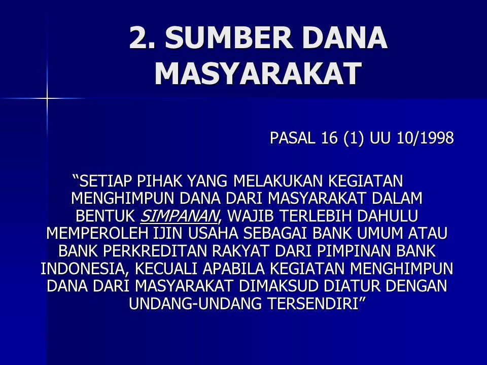 """2. SUMBER DANA MASYARAKAT PASAL 16 (1) UU 10/1998 """"SETIAP PIHAK YANG MELAKUKAN KEGIATAN MENGHIMPUN DANA DARI MASYARAKAT DALAM BENTUK SIMPANAN, WAJIB T"""