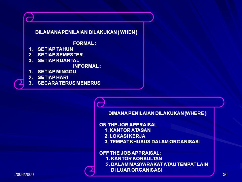 2008/200936 BILAMANA PENILAIAN DILAKUKAN ( WHEN ) FORMAL : 1.SETIAP TAHUN 2.SETIAP SEMESTER 3.SETIAP KUARTAL INFORMAL : 1.SETIAP MINGGU 2.SETIAP HARI 3.SECARA TERUS MENERUS DIMANA PENILAIAN DILAKUKAN (WHERE ) ON THE JOB APPRAISAL 1.