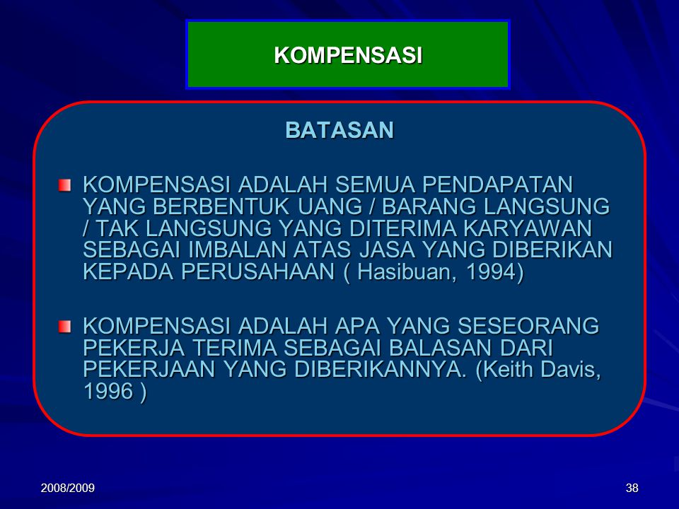 2008/200938 KOMPENSASI BATASAN KOMPENSASI ADALAH SEMUA PENDAPATAN YANG BERBENTUK UANG / BARANG LANGSUNG / TAK LANGSUNG YANG DITERIMA KARYAWAN SEBAGAI IMBALAN ATAS JASA YANG DIBERIKAN KEPADA PERUSAHAAN ( Hasibuan, 1994) KOMPENSASI ADALAH APA YANG SESEORANG PEKERJA TERIMA SEBAGAI BALASAN DARI PEKERJAAN YANG DIBERIKANNYA.