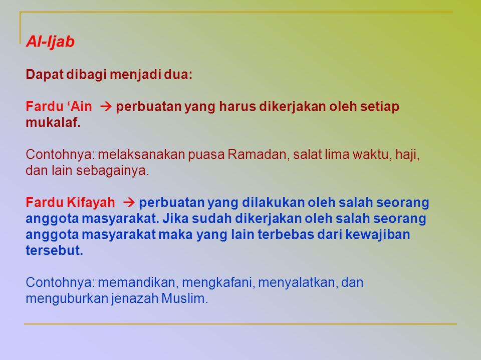 Al-Ijab Dapat dibagi menjadi dua: Fardu 'Ain  perbuatan yang harus dikerjakan oleh setiap mukalaf. Contohnya: melaksanakan puasa Ramadan, salat lima