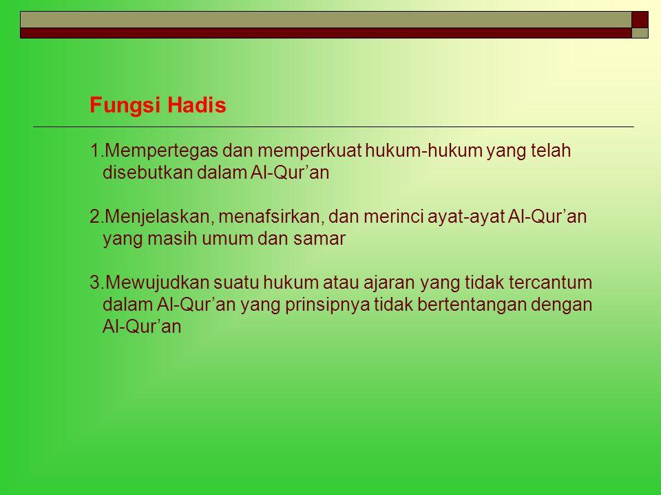 Fungsi Hadis 1.Mempertegas dan memperkuat hukum-hukum yang telah disebutkan dalam Al-Qur'an 2.Menjelaskan, menafsirkan, dan merinci ayat-ayat Al-Qur'a