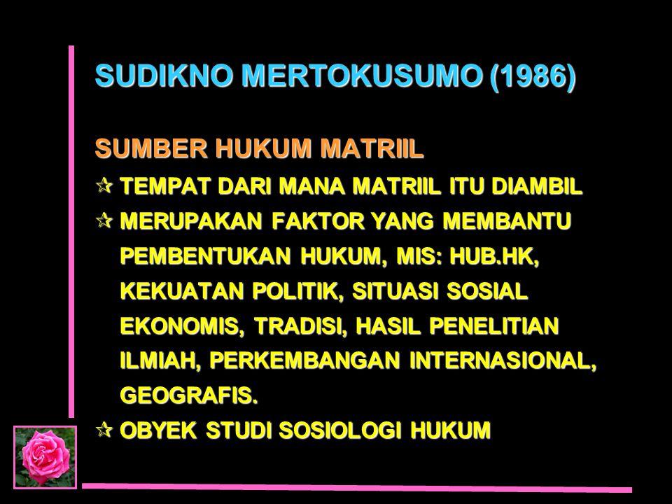 SUDIKNO MERTOKUSUMO (1986) SUMBER HUKUM MATRIIL  TEMPAT DARI MANA MATRIIL ITU DIAMBIL  MERUPAKAN FAKTOR YANG MEMBANTU PEMBENTUKAN HUKUM, MIS: HUB.HK