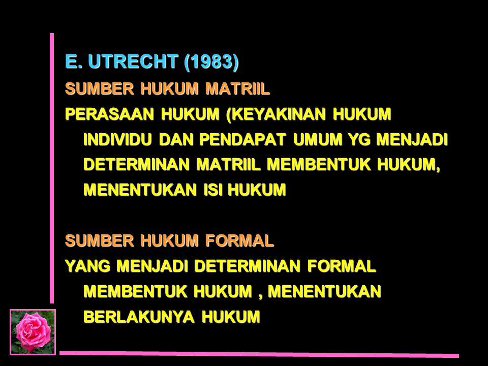 E. UTRECHT (1983) SUMBER HUKUM MATRIIL PERASAAN HUKUM (KEYAKINAN HUKUM INDIVIDU DAN PENDAPAT UMUM YG MENJADI DETERMINAN MATRIIL MEMBENTUK HUKUM, MENEN