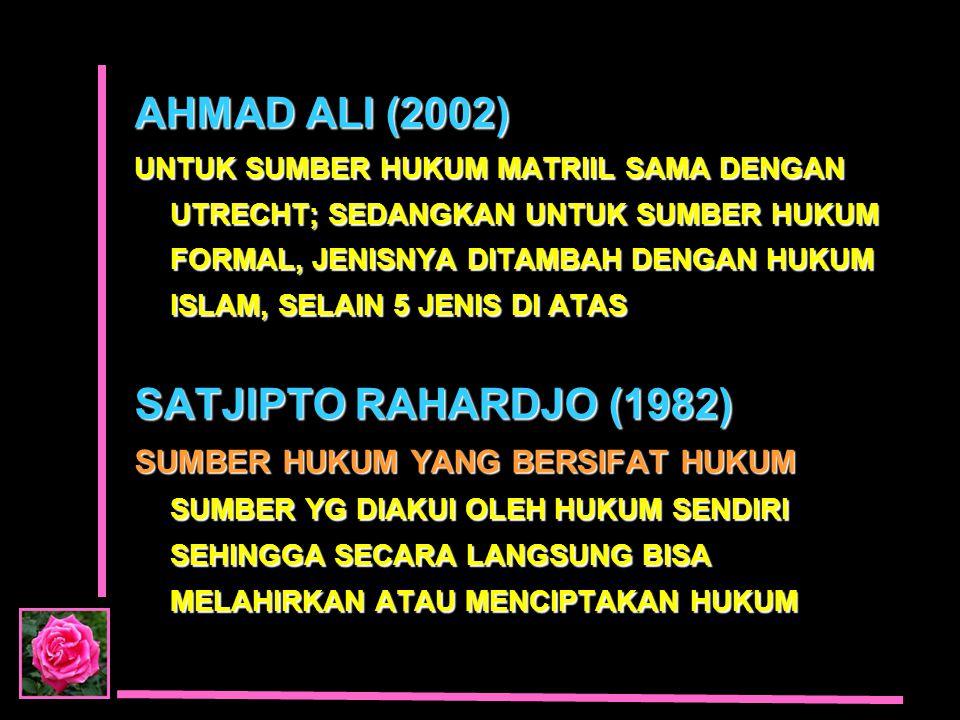 AHMAD ALI (2002) UNTUK SUMBER HUKUM MATRIIL SAMA DENGAN UTRECHT; SEDANGKAN UNTUK SUMBER HUKUM FORMAL, JENISNYA DITAMBAH DENGAN HUKUM ISLAM, SELAIN 5 J