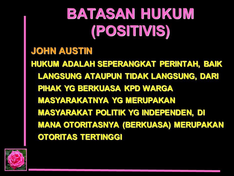 BATASAN HUKUM (POSITIVIS) JOHN AUSTIN HUKUM ADALAH SEPERANGKAT PERINTAH, BAIK LANGSUNG ATAUPUN TIDAK LANGSUNG, DARI PIHAK YG BERKUASA KPD WARGA MASYAR