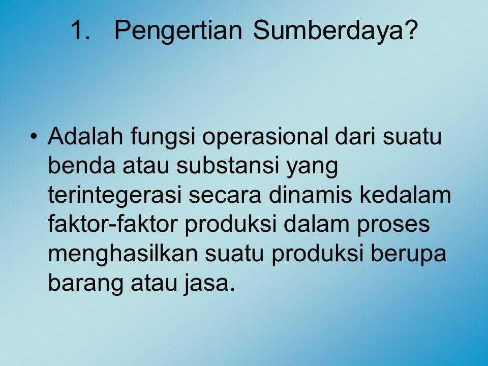1.Pengertian Sumberdaya? Adalah fungsi operasional dari suatu benda atau substansi yang terintegerasi secara dinamis kedalam faktor-faktor produksi da