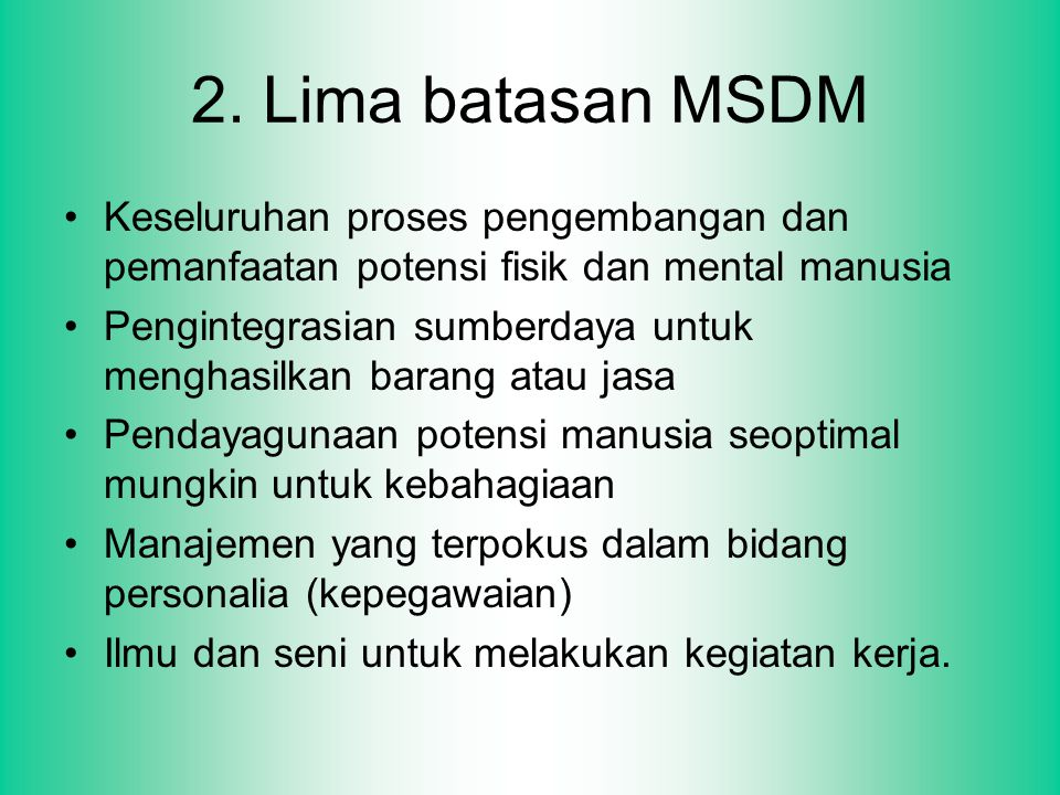 2. Lima batasan MSDM Keseluruhan proses pengembangan dan pemanfaatan potensi fisik dan mental manusia Pengintegrasian sumberdaya untuk menghasilkan ba