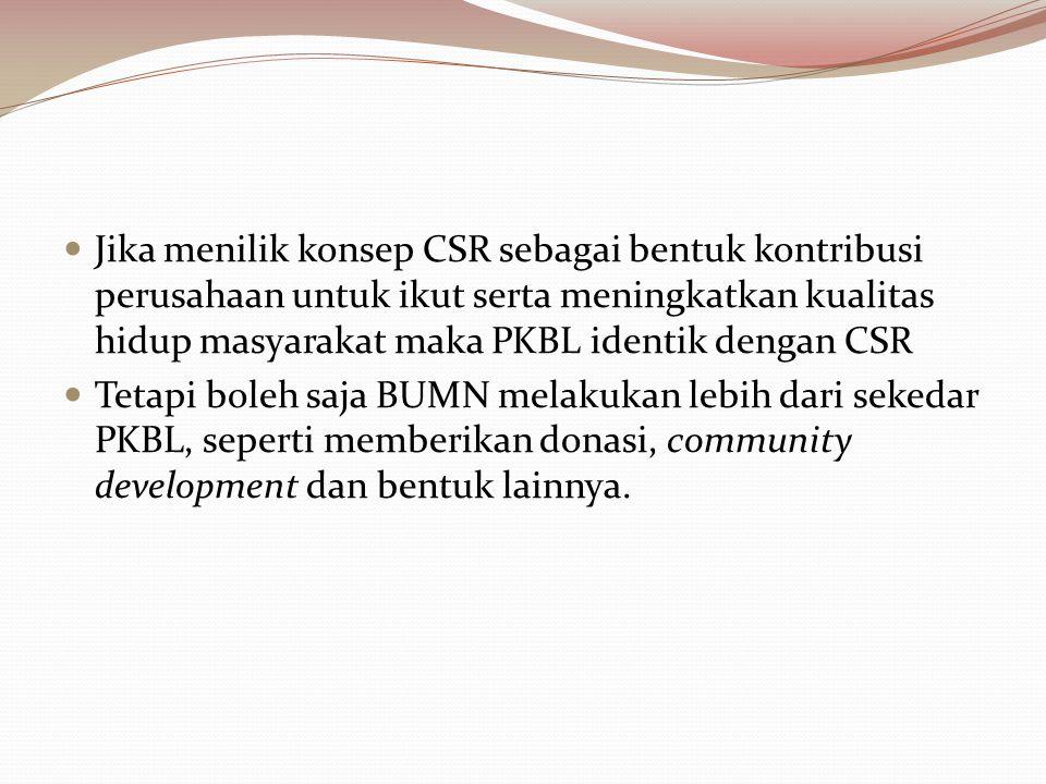 Jika menilik konsep CSR sebagai bentuk kontribusi perusahaan untuk ikut serta meningkatkan kualitas hidup masyarakat maka PKBL identik dengan CSR Teta