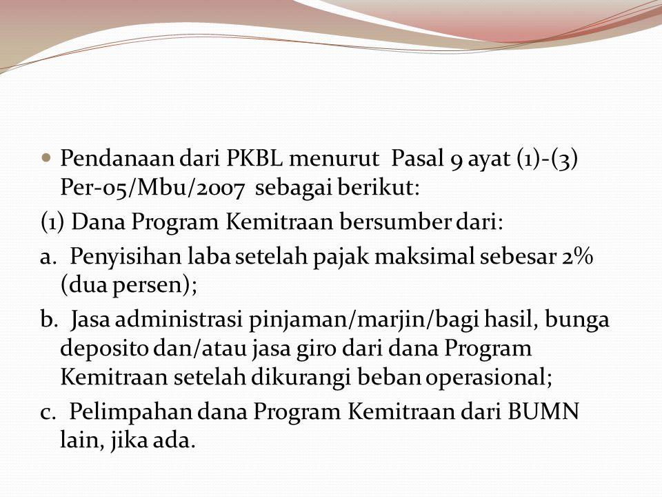 Pendanaan dari PKBL menurut Pasal 9 ayat (1)-(3) Per-05/Mbu/2007 sebagai berikut: (1) Dana Program Kemitraan bersumber dari: a. Penyisihan laba setela