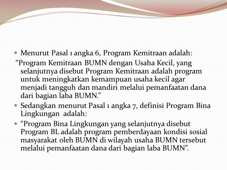 """Menurut Pasal 1 angka 6, Program Kemitraan adalah: """"Program Kemitraan BUMN dengan Usaha Kecil, yang selanjutnya disebut Program Kemitraan adalah progr"""