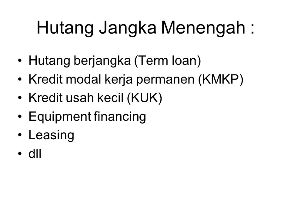 Hutang Jangka Menengah : Hutang berjangka (Term loan) Kredit modal kerja permanen (KMKP) Kredit usah kecil (KUK) Equipment financing Leasing dll