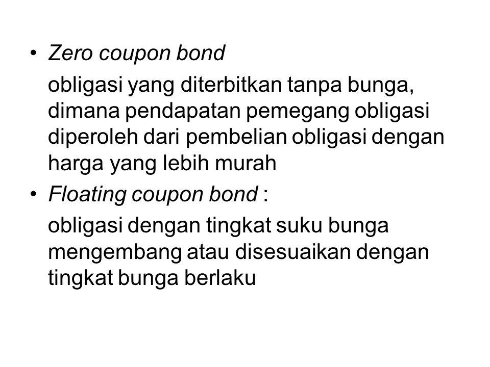 Zero coupon bond obligasi yang diterbitkan tanpa bunga, dimana pendapatan pemegang obligasi diperoleh dari pembelian obligasi dengan harga yang lebih