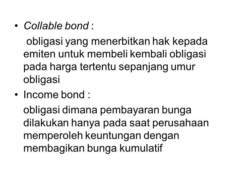 Collable bond : obligasi yang menerbitkan hak kepada emiten untuk membeli kembali obligasi pada harga tertentu sepanjang umur obligasi Income bond : o