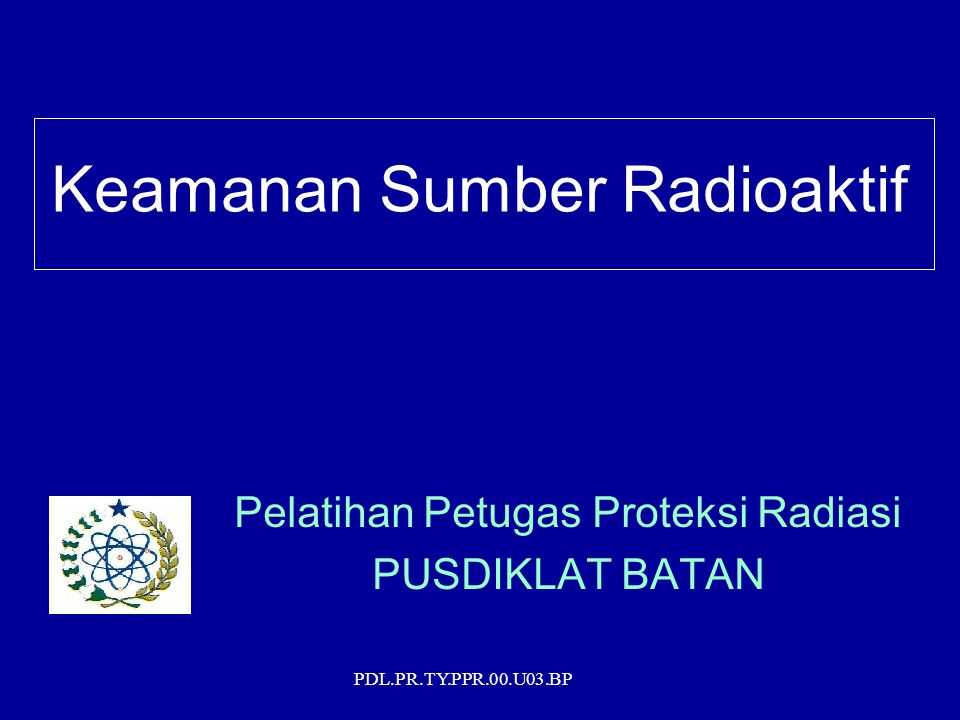 PDL.PR.TY.PPR.00.U03.BP Ketentuan Umum Pengertian Keamanan Sumber Radioaktif : Tindakan yang dilakukan untuk mencegah –akses tidak sah –Perusakan –kehilangan –pencurian –dan/atau pemindahan tidak sah sumber radioaktif (sumber terbungkus) Persyaratan secara menyeluruh akan diberlakukan 3 tahun sejak PP No.33 Tahun 2007