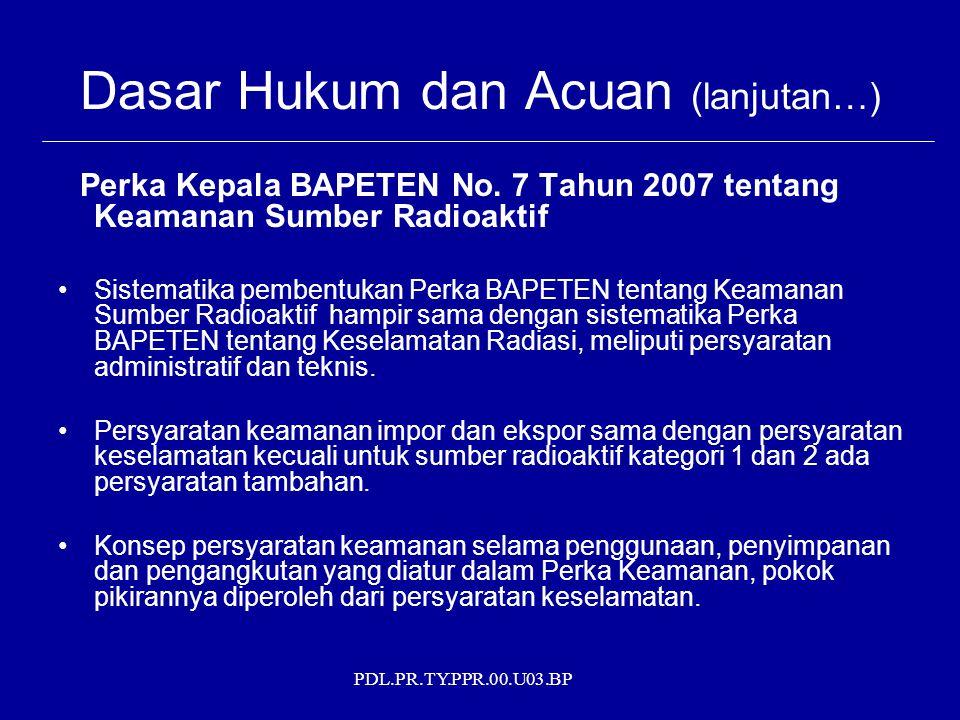 PDL.PR.TY.PPR.00.U03.BP Dasar Hukum dan Acuan (lanjutan…) Perka Kepala BAPETEN No. 7 Tahun 2007 tentang Keamanan Sumber Radioaktif Sistematika pembent