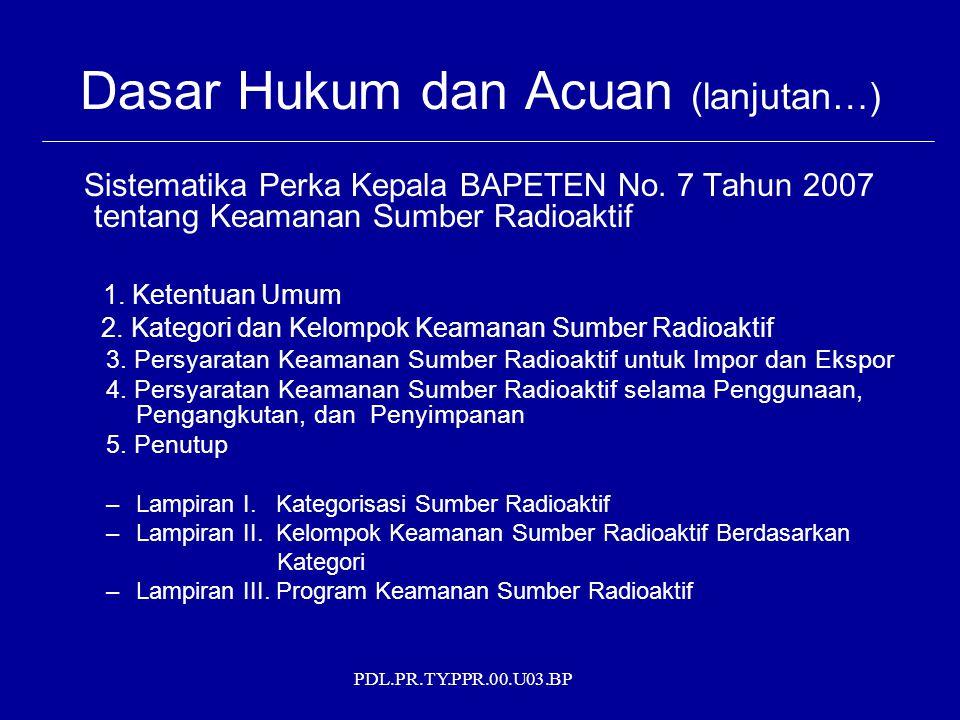 PDL.PR.TY.PPR.00.U03.BP Dasar Hukum dan Acuan (lanjutan…) Sistematika Perka Kepala BAPETEN No. 7 Tahun 2007 tentang Keamanan Sumber Radioaktif 1. Kete