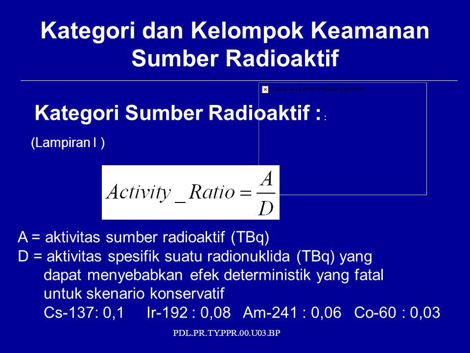 PDL.PR.TY.PPR.00.U03.BP Kategori dan Kelompok Keamanan Sumber Radioaktif Kategori Sumber Radioaktif : : (Lampiran I ) A = aktivitas sumber radioaktif (TBq) D = aktivitas spesifik suatu radionuklida (TBq) yang dapat menyebabkan efek deterministik yang fatal untuk skenario konservatif Cs-137: 0,1 Ir-192 : 0,08 Am-241 : 0,06 Co-60 : 0,03