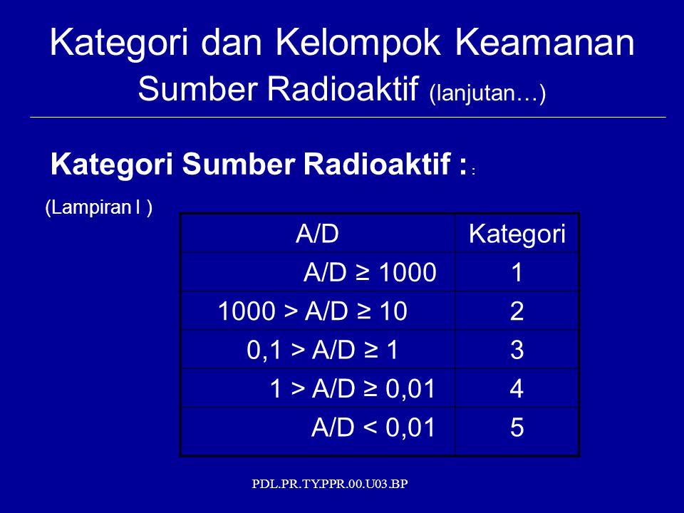 PDL.PR.TY.PPR.00.U03.BP Kategori dan Kelompok Keamanan Sumber Radioaktif (lanjutan…) Kategori Sumber Radioaktif : : (Lampiran I ) A/DKategori A/D ≥ 10