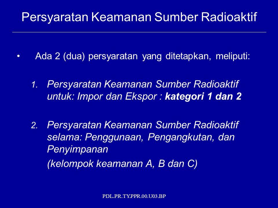 PDL.PR.TY.PPR.00.U03.BP Ada 2 (dua) persyaratan yang ditetapkan, meliputi: 1. Persyaratan Keamanan Sumber Radioaktif untuk: Impor dan Ekspor : kategor