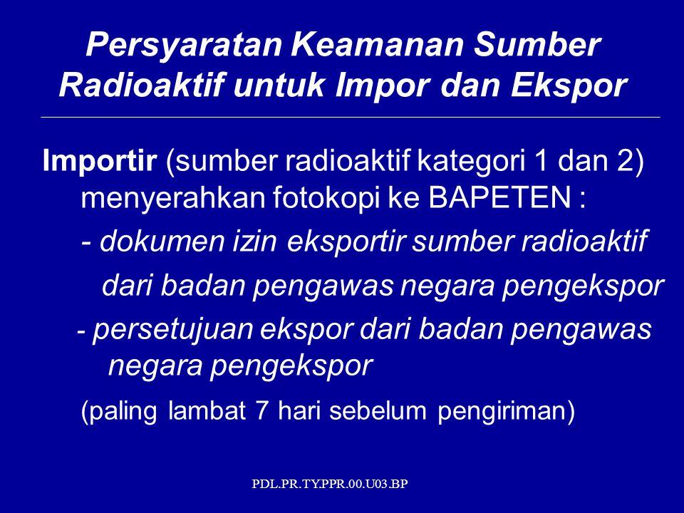 PDL.PR.TY.PPR.00.U03.BP Importir (sumber radioaktif kategori 1 dan 2) menyerahkan fotokopi ke BAPETEN : - dokumen izin eksportir sumber radioaktif dari badan pengawas negara pengekspor - persetujuan ekspor dari badan pengawas negara pengekspor (paling lambat 7 hari sebelum pengiriman) Persyaratan Keamanan Sumber Radioaktif untuk Impor dan Ekspor