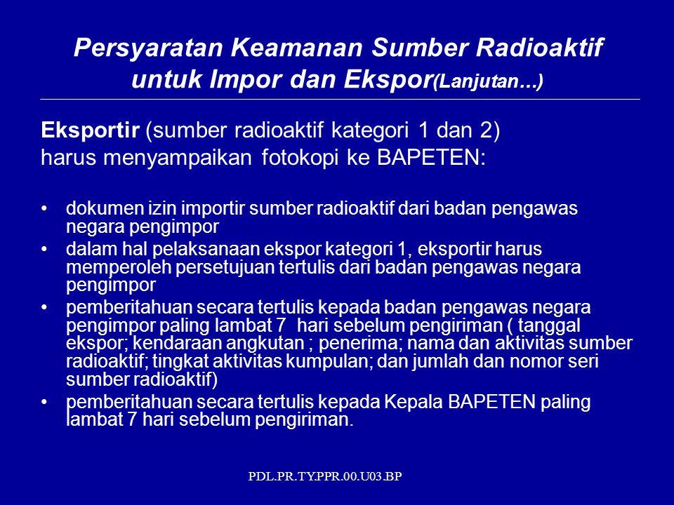 PDL.PR.TY.PPR.00.U03.BP Eksportir (sumber radioaktif kategori 1 dan 2) harus menyampaikan fotokopi ke BAPETEN: dokumen izin importir sumber radioaktif dari badan pengawas negara pengimpor dalam hal pelaksanaan ekspor kategori 1, eksportir harus memperoleh persetujuan tertulis dari badan pengawas negara pengimpor pemberitahuan secara tertulis kepada badan pengawas negara pengimpor paling lambat 7 hari sebelum pengiriman ( tanggal ekspor; kendaraan angkutan ; penerima; nama dan aktivitas sumber radioaktif; tingkat aktivitas kumpulan; dan jumlah dan nomor seri sumber radioaktif) pemberitahuan secara tertulis kepada Kepala BAPETEN paling lambat 7 hari sebelum pengiriman.