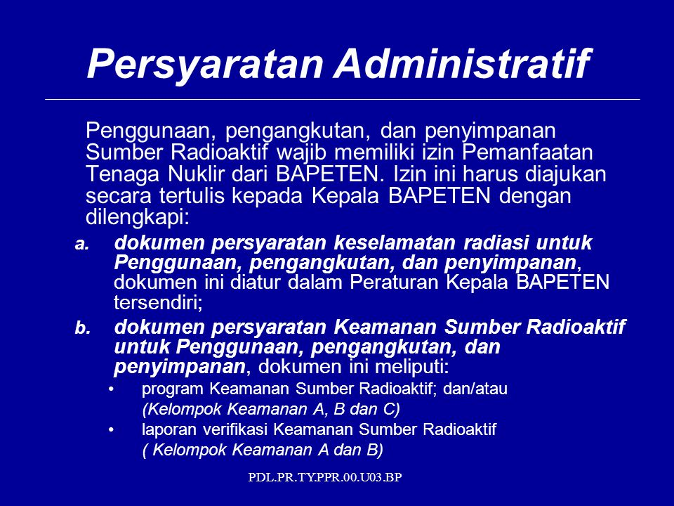 PDL.PR.TY.PPR.00.U03.BP Persyaratan Administratif Penggunaan, pengangkutan, dan penyimpanan Sumber Radioaktif wajib memiliki izin Pemanfaatan Tenaga Nuklir dari BAPETEN.