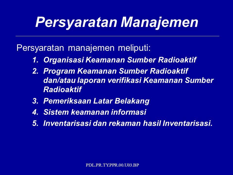 PDL.PR.TY.PPR.00.U03.BP Persyaratan Manajemen Persyaratan manajemen meliputi: 1.Organisasi Keamanan Sumber Radioaktif 2.Program Keamanan Sumber Radioa