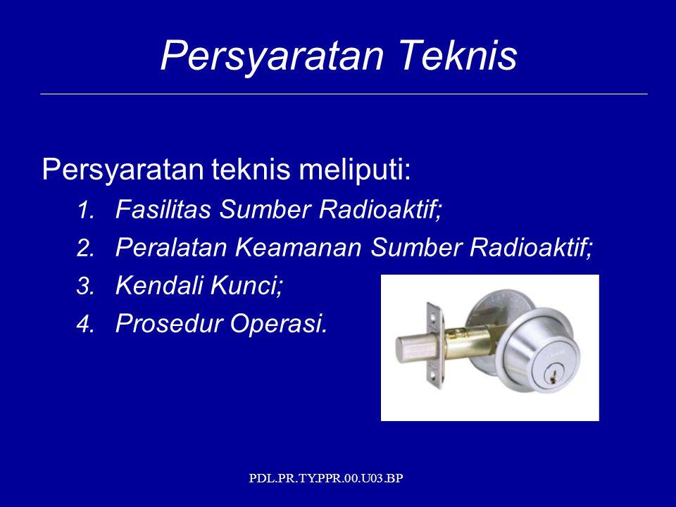 PDL.PR.TY.PPR.00.U03.BP Persyaratan Teknis Persyaratan teknis meliputi: 1. Fasilitas Sumber Radioaktif; 2. Peralatan Keamanan Sumber Radioaktif; 3. Ke
