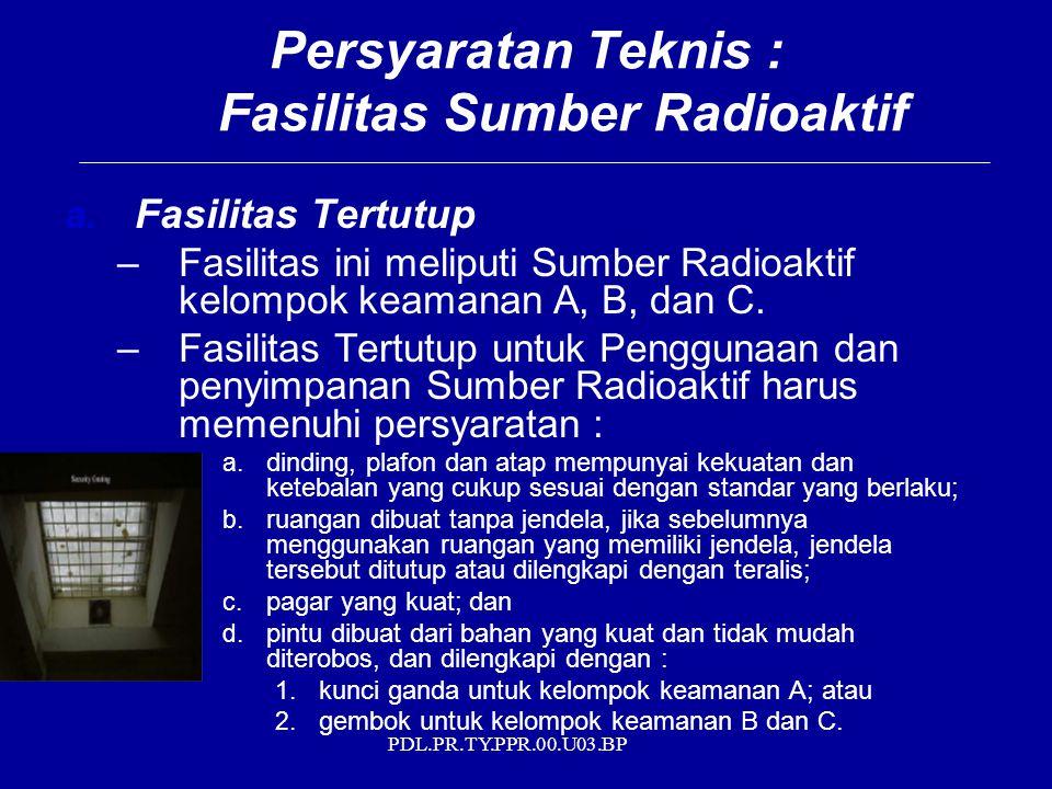 PDL.PR.TY.PPR.00.U03.BP Persyaratan Teknis : Fasilitas Sumber Radioaktif a. Fasilitas Tertutup –Fasilitas ini meliputi Sumber Radioaktif kelompok keam