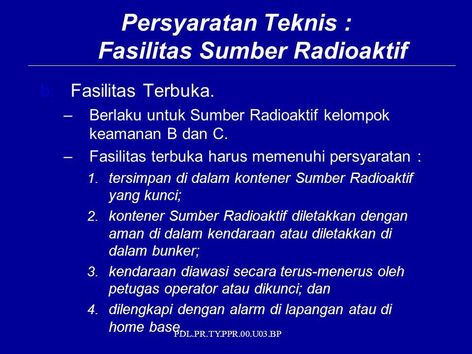 PDL.PR.TY.PPR.00.U03.BP b. Fasilitas Terbuka. –Berlaku untuk Sumber Radioaktif kelompok keamanan B dan C. –Fasilitas terbuka harus memenuhi persyarata