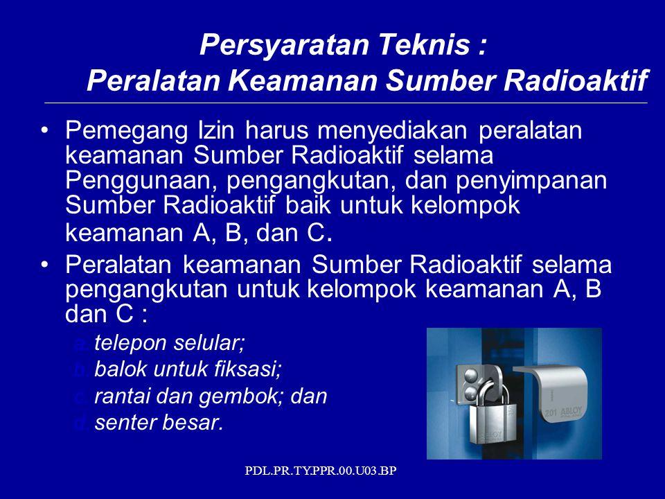PDL.PR.TY.PPR.00.U03.BP Persyaratan Teknis : Peralatan Keamanan Sumber Radioaktif Pemegang Izin harus menyediakan peralatan keamanan Sumber Radioaktif