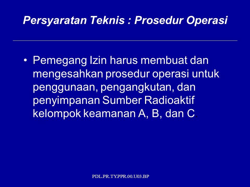 PDL.PR.TY.PPR.00.U03.BP Persyaratan Teknis : Prosedur Operasi Pemegang Izin harus membuat dan mengesahkan prosedur operasi untuk penggunaan, pengangkutan, dan penyimpanan Sumber Radioaktif kelompok keamanan A, B, dan C.
